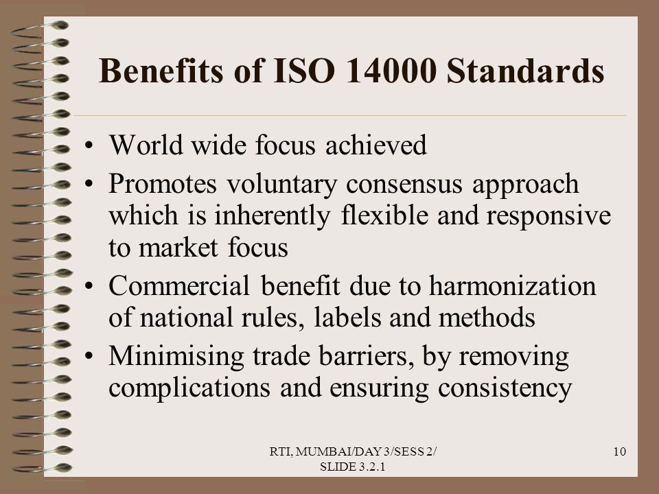 RTI, MUMBAI/DAY 3/SESS 2/ SLIDE 3.2.1 10 Benefits of ISO 14000 Standards World wide focus achieved Promotes voluntary consensus approach which is inherently flexible and responsive to market focus Commercial benefit due to harmonization of national rules, labels and methods Minimising trade barriers, by removing complications and ensuring consistency