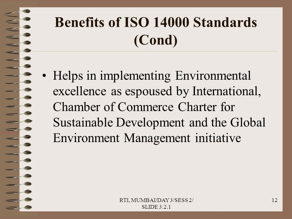 RTI, MUMBAI/DAY 3/SESS 2/ SLIDE 3.2.1 12 Benefits of ISO 14000 Standards (Cond) Helps in implementing Environmental excellence as espoused by International, Chamber of Commerce Charter for Sustainable Development and the Global Environment Management initiative