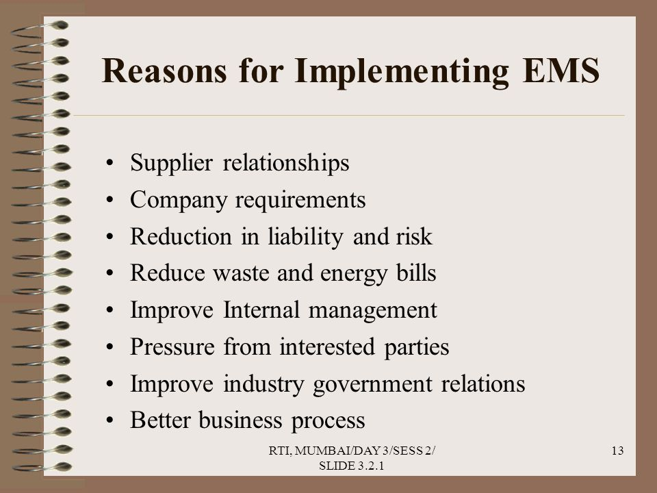 RTI, MUMBAI/DAY 3/SESS 2/ SLIDE 3.2.1 13 Reasons for Implementing EMS Supplier relationships Company requirements Reduction in liability and risk Reduce waste and energy bills Improve Internal management Pressure from interested parties Improve industry government relations Better business process