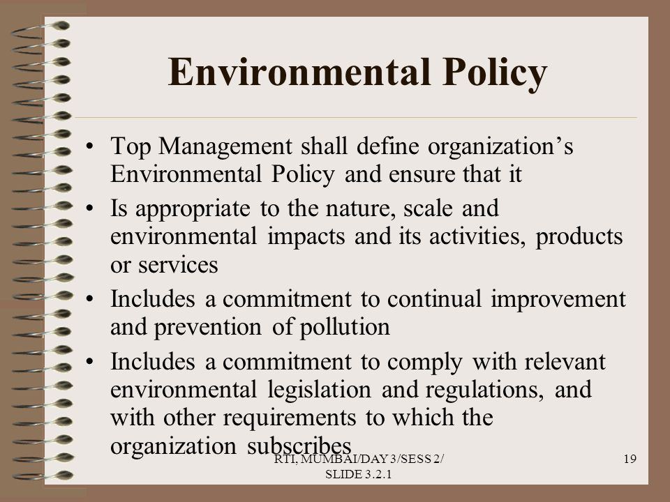 RTI, MUMBAI/DAY 3/SESS 2/ SLIDE 3.2.1 19 Environmental Policy Top Management shall define organization's Environmental Policy and ensure that it Is appropriate to the nature, scale and environmental impacts and its activities, products or services Includes a commitment to continual improvement and prevention of pollution Includes a commitment to comply with relevant environmental legislation and regulations, and with other requirements to which the organization subscribes