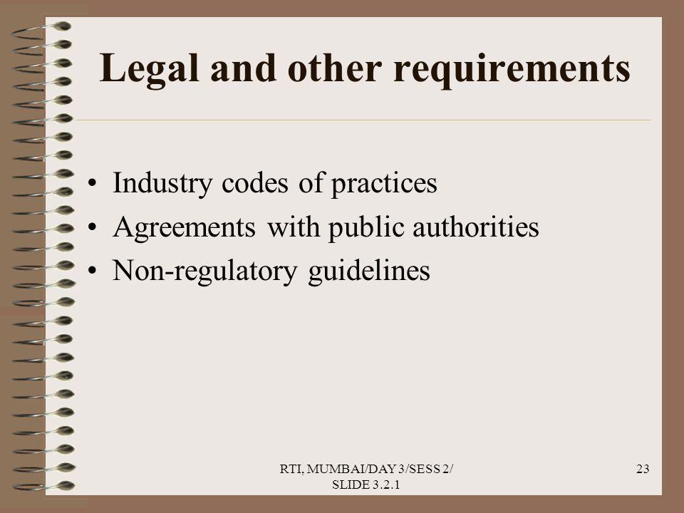 RTI, MUMBAI/DAY 3/SESS 2/ SLIDE 3.2.1 23 Legal and other requirements Industry codes of practices Agreements with public authorities Non-regulatory guidelines