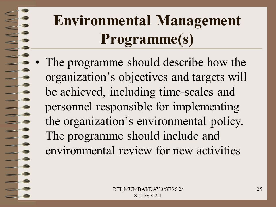 RTI, MUMBAI/DAY 3/SESS 2/ SLIDE 3.2.1 25 Environmental Management Programme(s) The programme should describe how the organization's objectives and targets will be achieved, including time-scales and personnel responsible for implementing the organization's environmental policy.