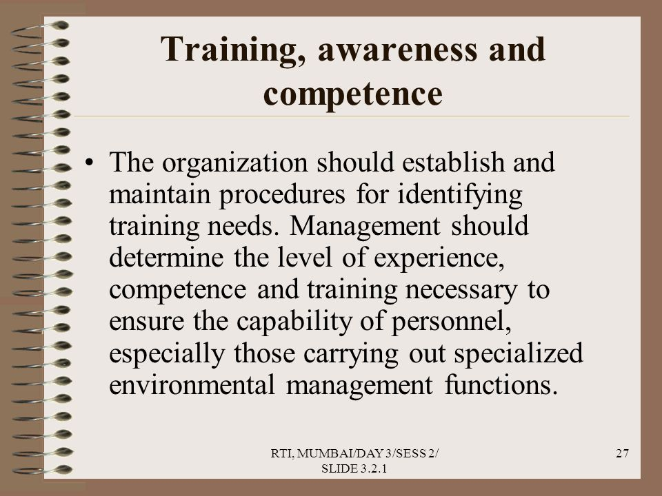RTI, MUMBAI/DAY 3/SESS 2/ SLIDE 3.2.1 27 Training, awareness and competence The organization should establish and maintain procedures for identifying training needs.