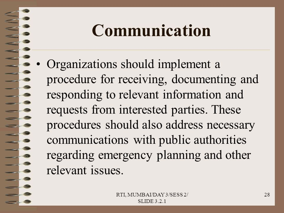 RTI, MUMBAI/DAY 3/SESS 2/ SLIDE 3.2.1 28 Communication Organizations should implement a procedure for receiving, documenting and responding to relevant information and requests from interested parties.