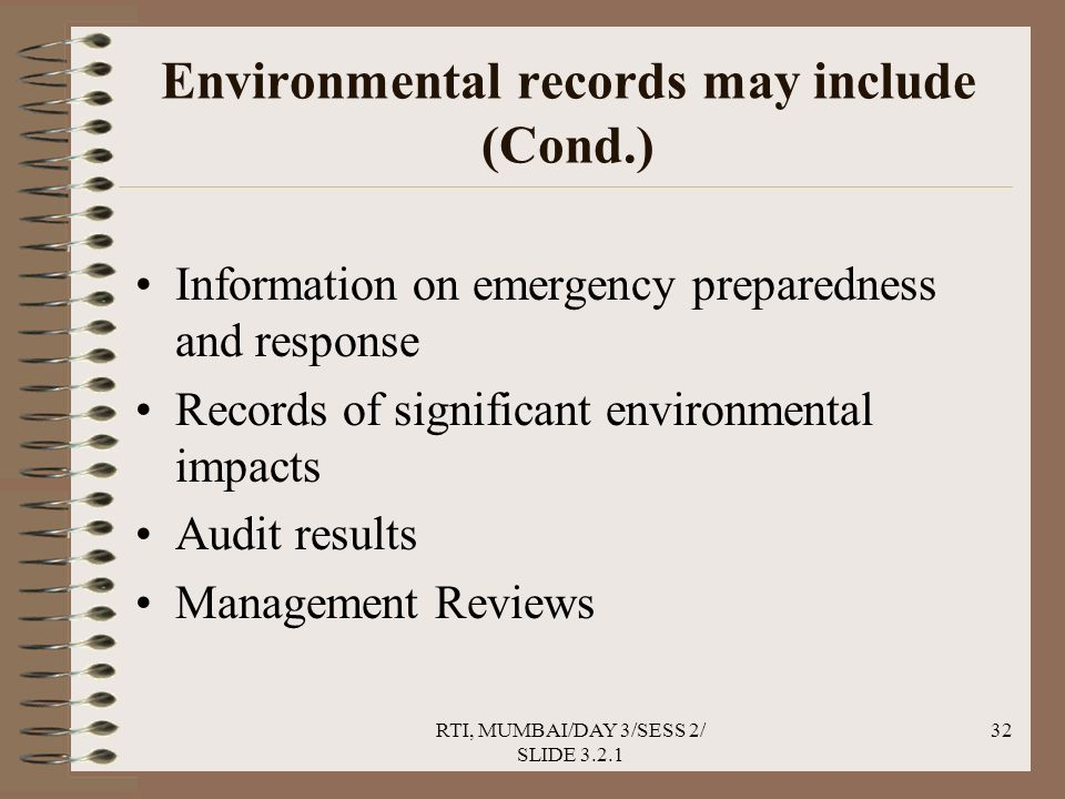 RTI, MUMBAI/DAY 3/SESS 2/ SLIDE 3.2.1 32 Environmental records may include (Cond.) Information on emergency preparedness and response Records of significant environmental impacts Audit results Management Reviews