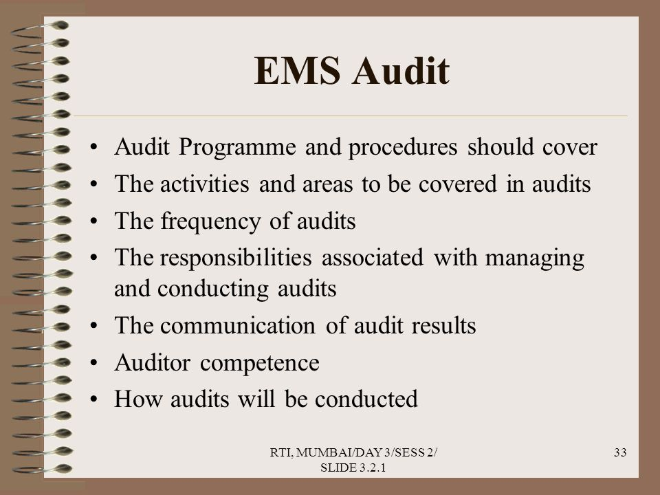 RTI, MUMBAI/DAY 3/SESS 2/ SLIDE 3.2.1 33 EMS Audit Audit Programme and procedures should cover The activities and areas to be covered in audits The frequency of audits The responsibilities associated with managing and conducting audits The communication of audit results Auditor competence How audits will be conducted