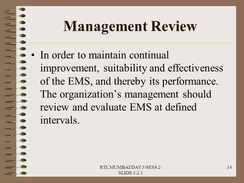 RTI, MUMBAI/DAY 3/SESS 2/ SLIDE 3.2.1 34 Management Review In order to maintain continual improvement, suitability and effectiveness of the EMS, and thereby its performance.