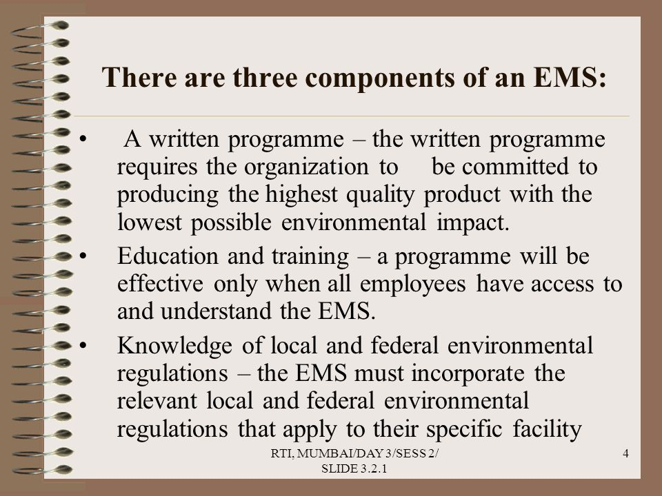 RTI, MUMBAI/DAY 3/SESS 2/ SLIDE 3.2.1 4 There are three components of an EMS: A written programme – the written programme requires the organization to be committed to producing the highest quality product with the lowest possible environmental impact.
