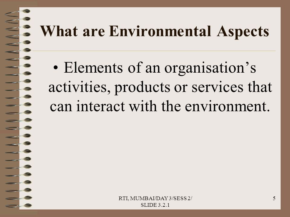 RTI, MUMBAI/DAY 3/SESS 2/ SLIDE 3.2.1 5 What are Environmental Aspects Elements of an organisation's activities, products or services that can interact with the environment.