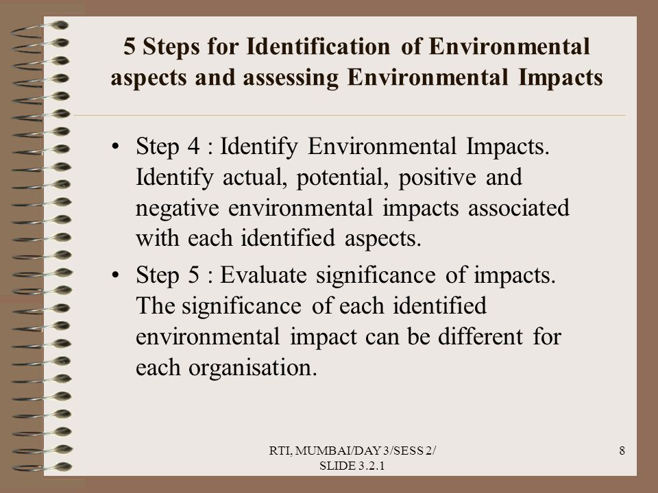 RTI, MUMBAI/DAY 3/SESS 2/ SLIDE 3.2.1 8 5 Steps for Identification of Environmental aspects and assessing Environmental Impacts Step 4 : Identify Environmental Impacts.