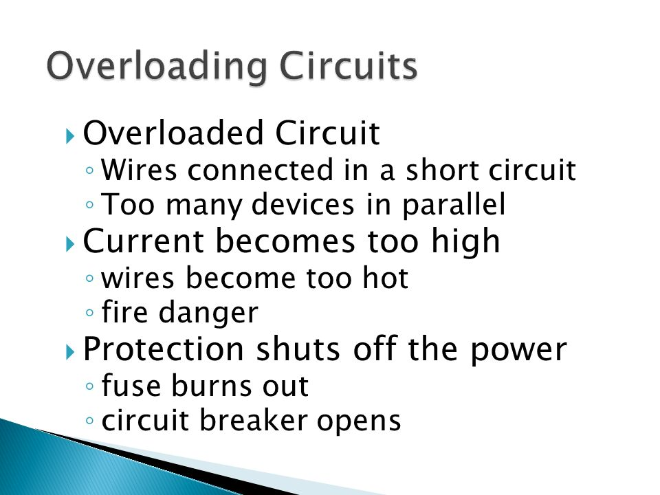  Overloaded Circuit ◦ Wires connected in a short circuit ◦ Too many devices in parallel  Current becomes too high ◦ wires become too hot ◦ fire danger  Protection shuts off the power ◦ fuse burns out ◦ circuit breaker opens