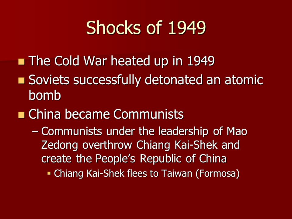 Shocks of 1949 The Cold War heated up in 1949 The Cold War heated up in 1949 Soviets successfully detonated an atomic bomb Soviets successfully detonated an atomic bomb China became Communists China became Communists –Communists under the leadership of Mao Zedong overthrow Chiang Kai-Shek and create the People's Republic of China  Chiang Kai-Shek flees to Taiwan (Formosa)