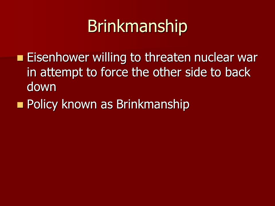 Brinkmanship Eisenhower willing to threaten nuclear war in attempt to force the other side to back down Eisenhower willing to threaten nuclear war in attempt to force the other side to back down Policy known as Brinkmanship Policy known as Brinkmanship