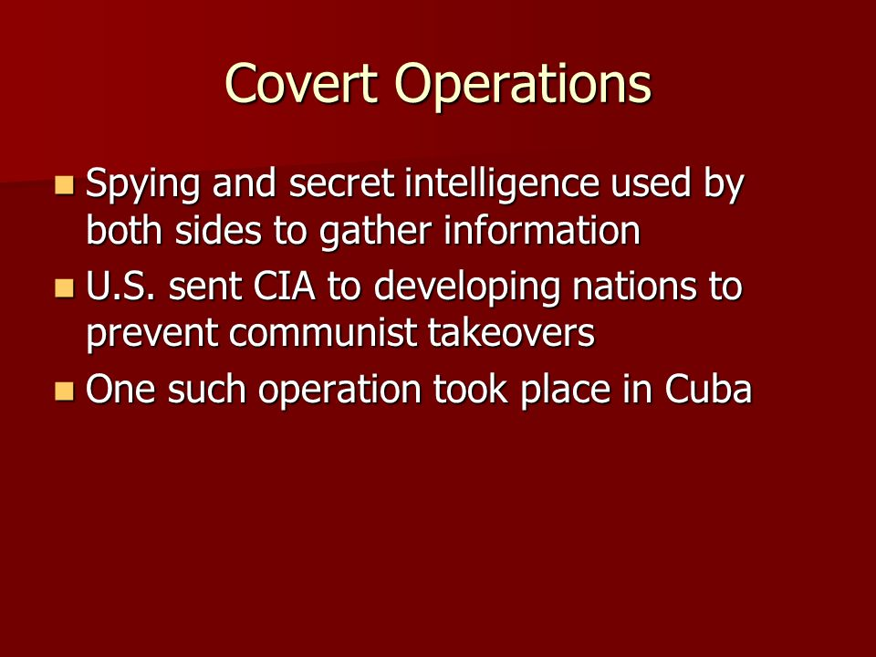 Covert Operations Spying and secret intelligence used by both sides to gather information Spying and secret intelligence used by both sides to gather information U.S.
