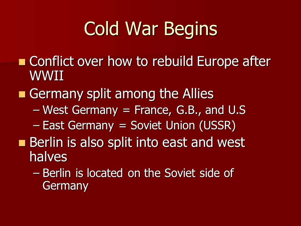 Cold War Begins Conflict over how to rebuild Europe after WWII Conflict over how to rebuild Europe after WWII Germany split among the Allies Germany split among the Allies –West Germany = France, G.B., and U.S –East Germany = Soviet Union (USSR) Berlin is also split into east and west halves Berlin is also split into east and west halves –Berlin is located on the Soviet side of Germany