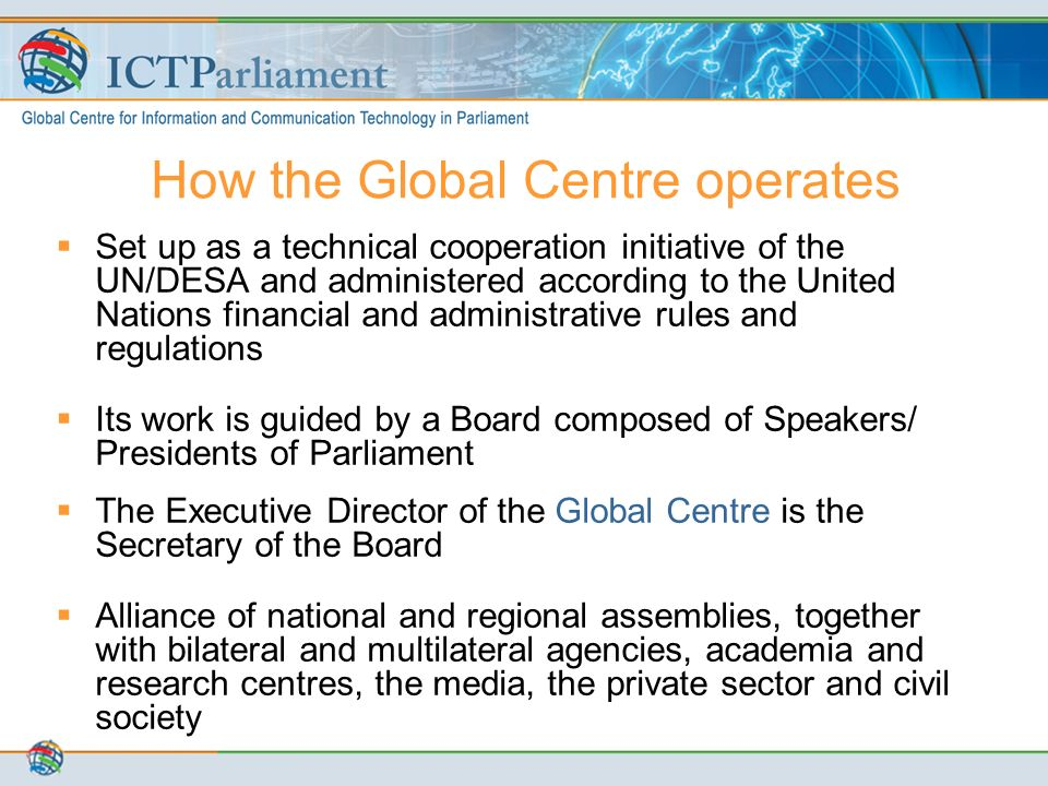 How the Global Centre operates  Set up as a technical cooperation initiative of the UN/DESA and administered according to the United Nations financial and administrative rules and regulations  Its work is guided by a Board composed of Speakers/ Presidents of Parliament  The Executive Director of the Global Centre is the Secretary of the Board  Alliance of national and regional assemblies, together with bilateral and multilateral agencies, academia and research centres, the media, the private sector and civil society