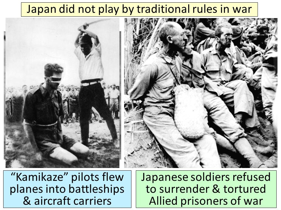 Japan did not play by traditional rules in war Kamikaze pilots flew planes into battleships & aircraft carriers Japanese soldiers refused to surrender & tortured Allied prisoners of war