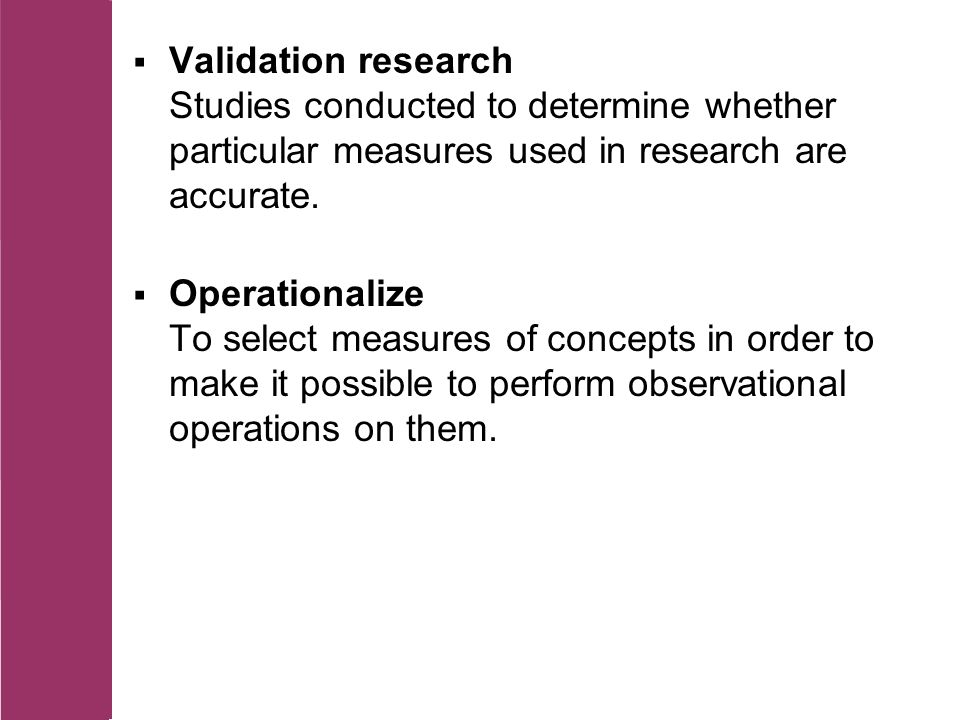 Validation research Studies conducted to determine whether particular measures used in research are accurate.