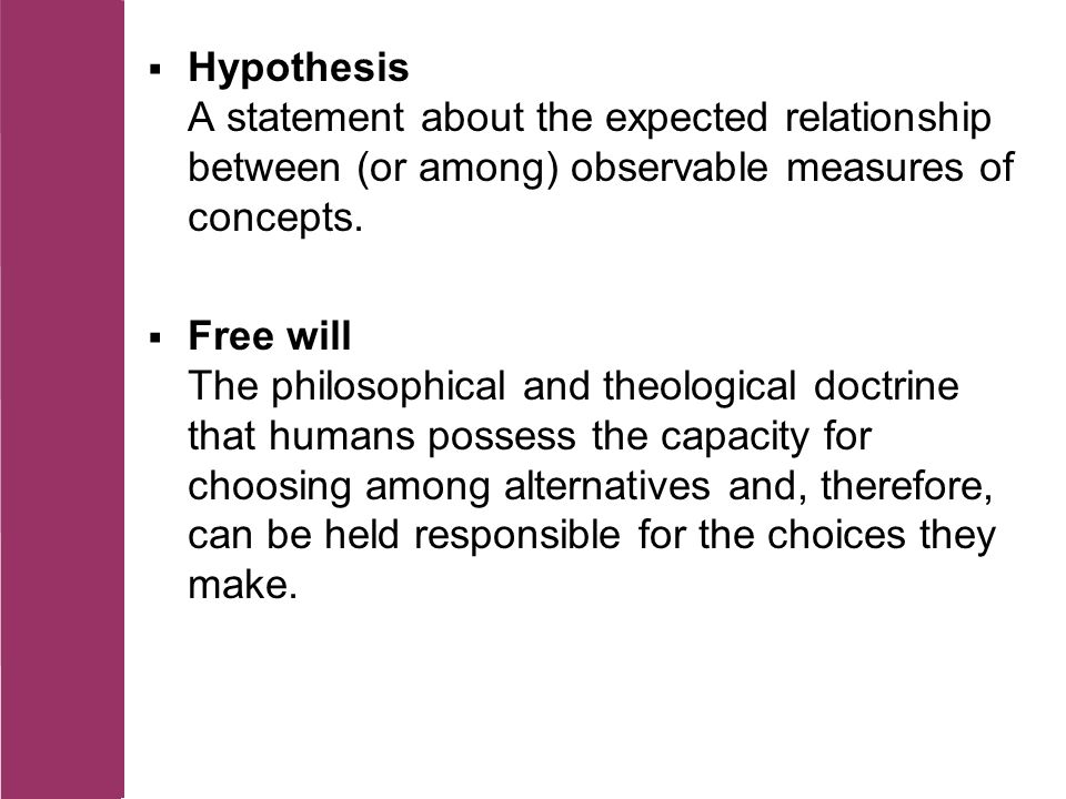  Hypothesis A statement about the expected relationship between (or among) observable measures of concepts.
