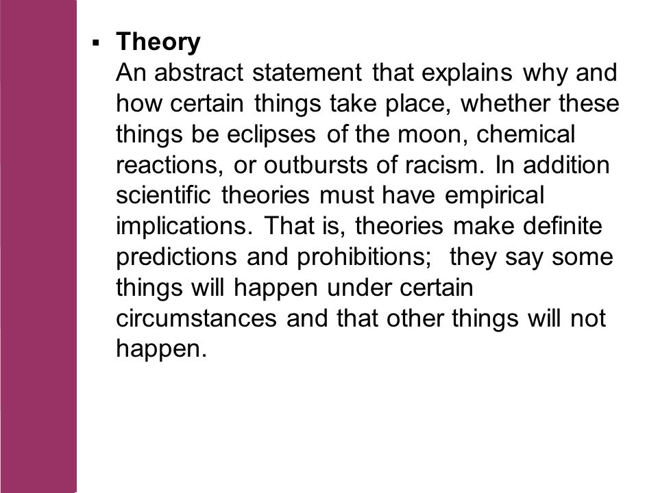  Theory An abstract statement that explains why and how certain things take place, whether these things be eclipses of the moon, chemical reactions, or outbursts of racism.