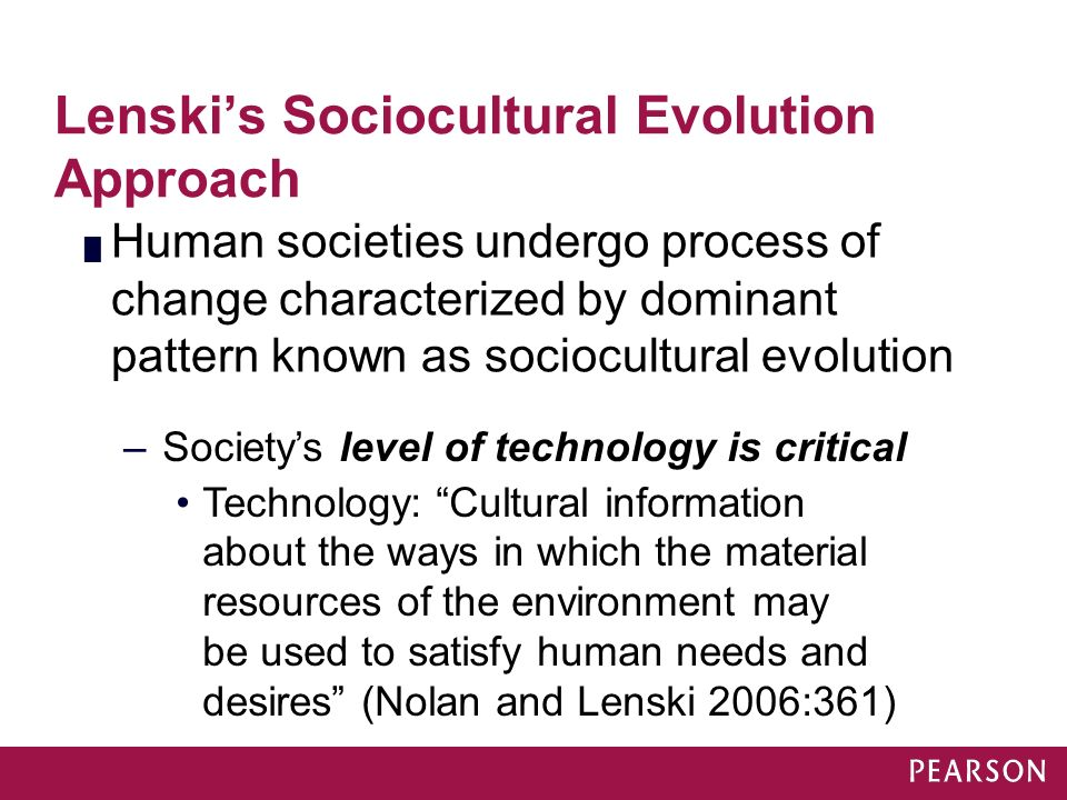Lenski's Sociocultural Evolution Approach █ Human societies undergo process of change characterized by dominant pattern known as sociocultural evoluti