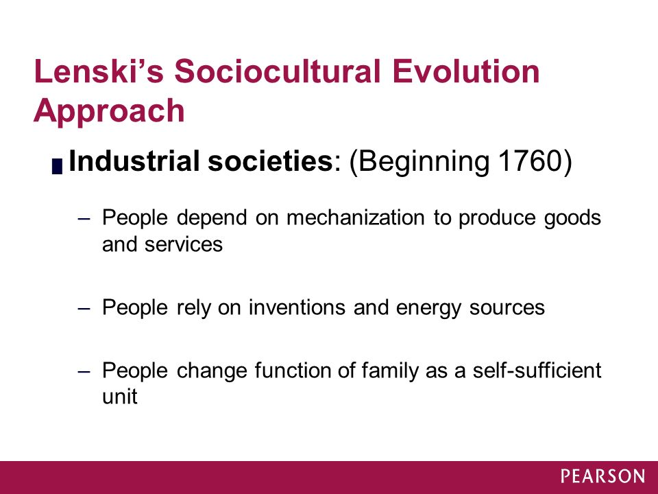 Lenski's Sociocultural Evolution Approach █ Industrial societies: (Beginning 1760) –People depend on mechanization to produce goods and services –Peop