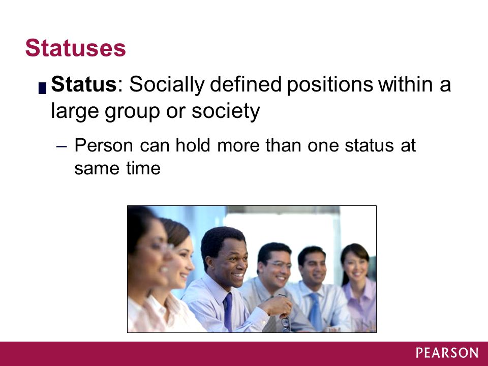 Statuses █ Status: Socially defined positions within a large group or society –Person can hold more than one status at same time Module 16