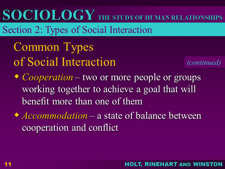 THE STUDY OF HUMAN RELATIONSHIPS SOCIOLOGY HOLT, RINEHART AND WINSTON 11 Common Types of Social Interaction  Cooperation – two or more people or groups working together to achieve a goal that will benefit more than one of them  Accommodation – a state of balance between cooperation and conflict Section 2: Types of Social Interaction (continued)