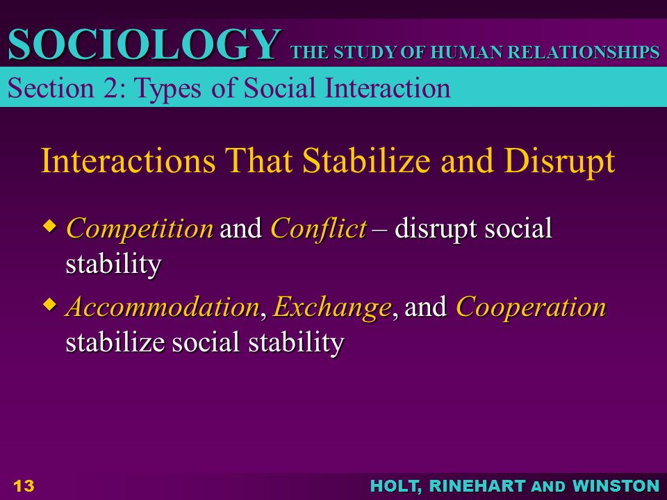 THE STUDY OF HUMAN RELATIONSHIPS SOCIOLOGY HOLT, RINEHART AND WINSTON 13 Interactions That Stabilize and Disrupt  Competition and Conflict – disrupt social stability  Accommodation, Exchange, and Cooperation stabilize social stability Section 2: Types of Social Interaction