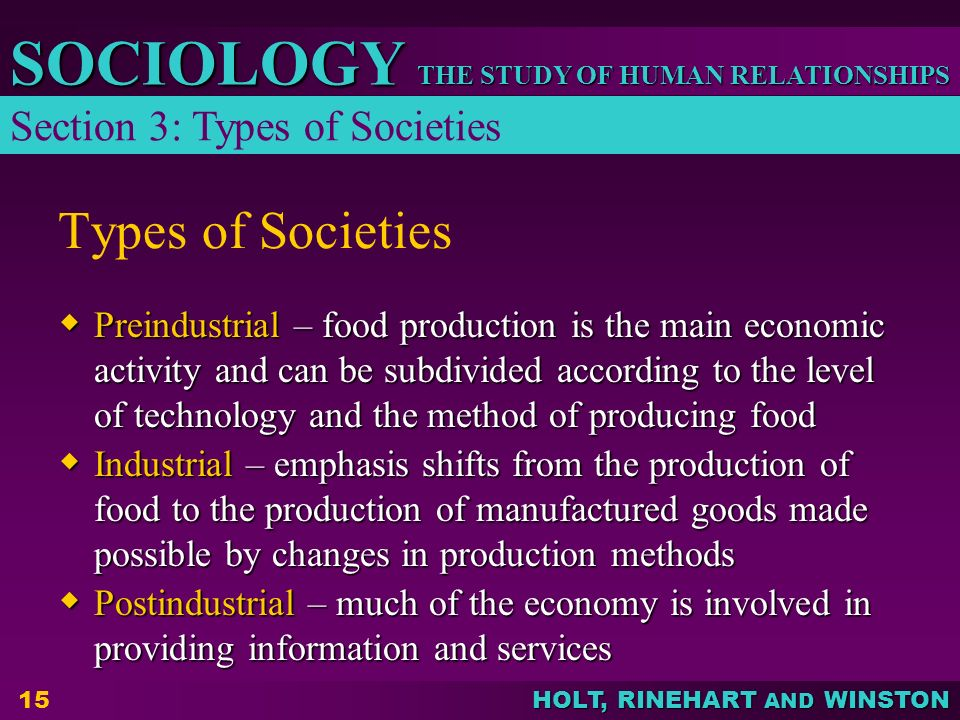 THE STUDY OF HUMAN RELATIONSHIPS SOCIOLOGY HOLT, RINEHART AND WINSTON 15 Types of Societies  Preindustrial – food production is the main economic activity and can be subdivided according to the level of technology and the method of producing food  Industrial – emphasis shifts from the production of food to the production of manufactured goods made possible by changes in production methods  Postindustrial – much of the economy is involved in providing information and services Section 3: Types of Societies