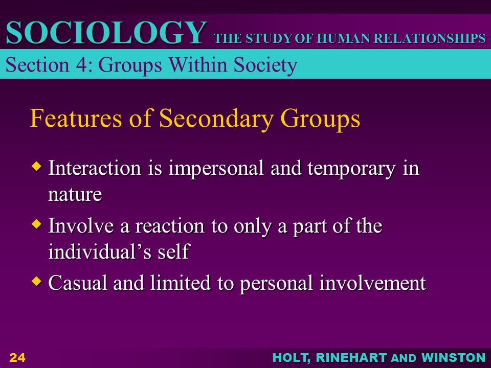 THE STUDY OF HUMAN RELATIONSHIPS SOCIOLOGY HOLT, RINEHART AND WINSTON 24 Features of Secondary Groups  Interaction is impersonal and temporary in nature  Involve a reaction to only a part of the individual's self  Casual and limited to personal involvement Section 4: Groups Within Society