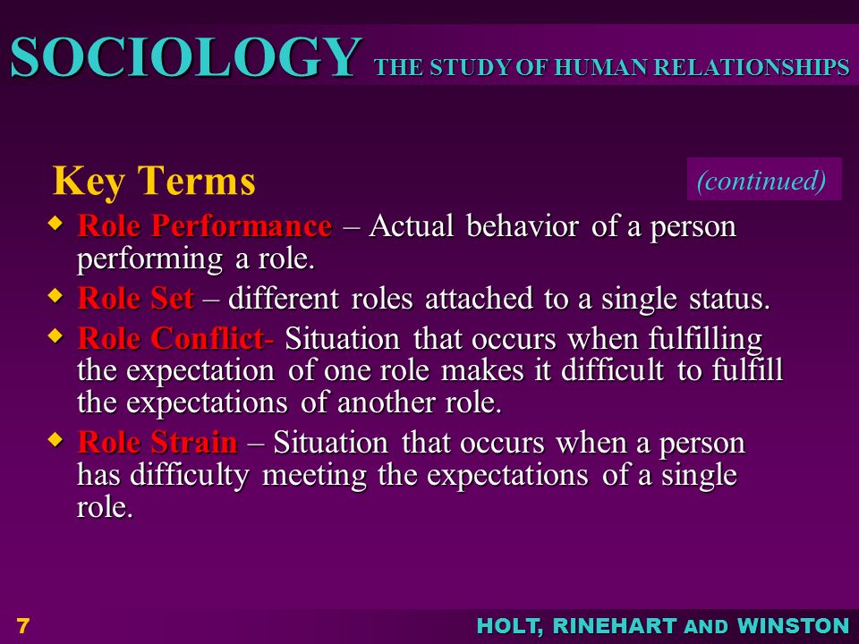 THE STUDY OF HUMAN RELATIONSHIPS SOCIOLOGY HOLT, RINEHART AND WINSTON 7 Key Terms  Role Performance – Actual behavior of a person performing a role.
