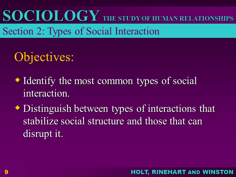 THE STUDY OF HUMAN RELATIONSHIPS SOCIOLOGY HOLT, RINEHART AND WINSTON 9 Objectives:  Identify the most common types of social interaction.
