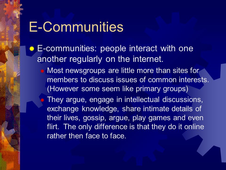 E-Communities  E-communities: people interact with one another regularly on the internet.