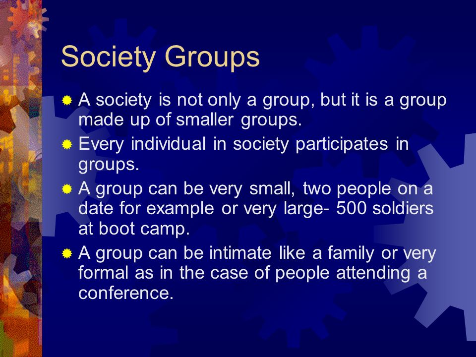 Society Groups  A society is not only a group, but it is a group made up of smaller groups.
