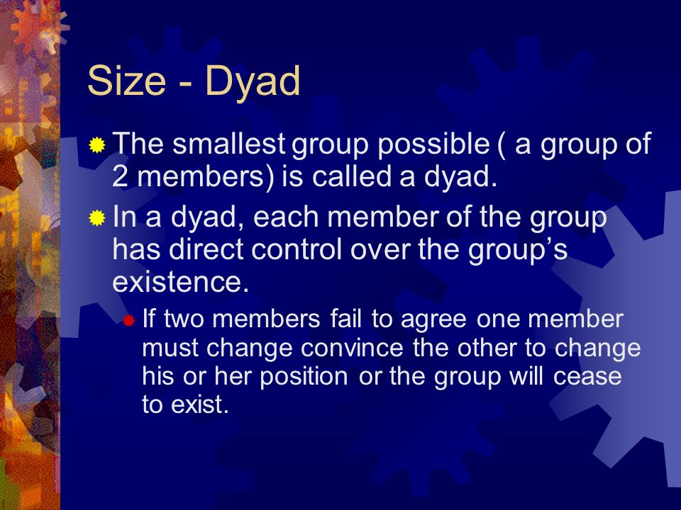 Size - Dyad  The smallest group possible ( a group of 2 members) is called a dyad.