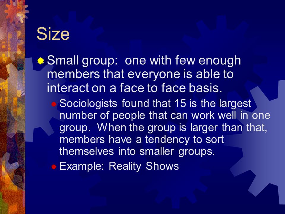 Size  Small group: one with few enough members that everyone is able to interact on a face to face basis.