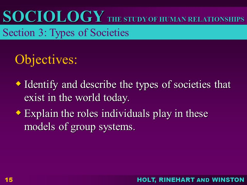 THE STUDY OF HUMAN RELATIONSHIPS SOCIOLOGY HOLT, RINEHART AND WINSTON 15 Objectives:  Identify and describe the types of societies that exist in the
