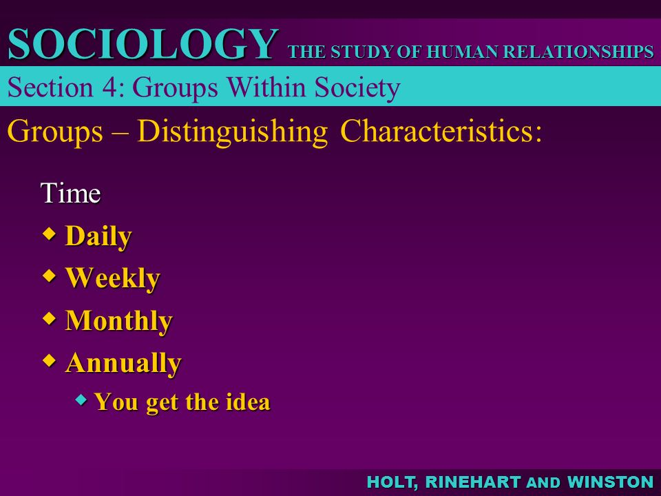 THE STUDY OF HUMAN RELATIONSHIPS SOCIOLOGY HOLT, RINEHART AND WINSTON Groups – Distinguishing Characteristics: Section 4: Groups Within Society Time 