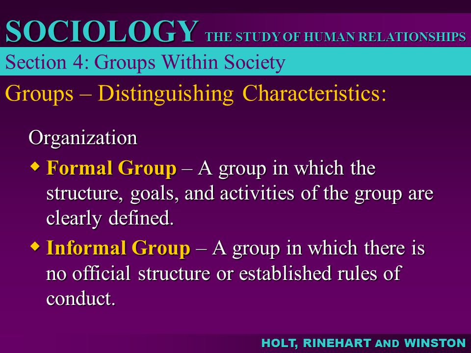 THE STUDY OF HUMAN RELATIONSHIPS SOCIOLOGY HOLT, RINEHART AND WINSTON Groups – Distinguishing Characteristics: Section 4: Groups Within Society Organi