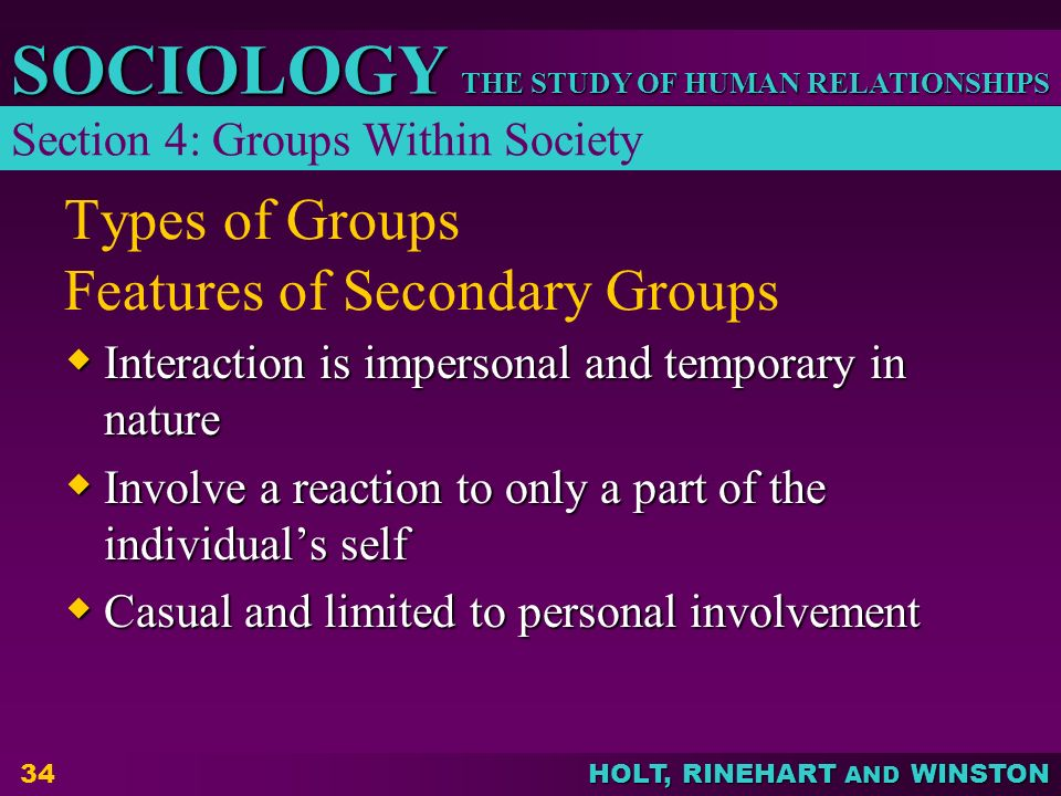 THE STUDY OF HUMAN RELATIONSHIPS SOCIOLOGY HOLT, RINEHART AND WINSTON 34 Types of Groups Features of Secondary Groups  Interaction is impersonal and