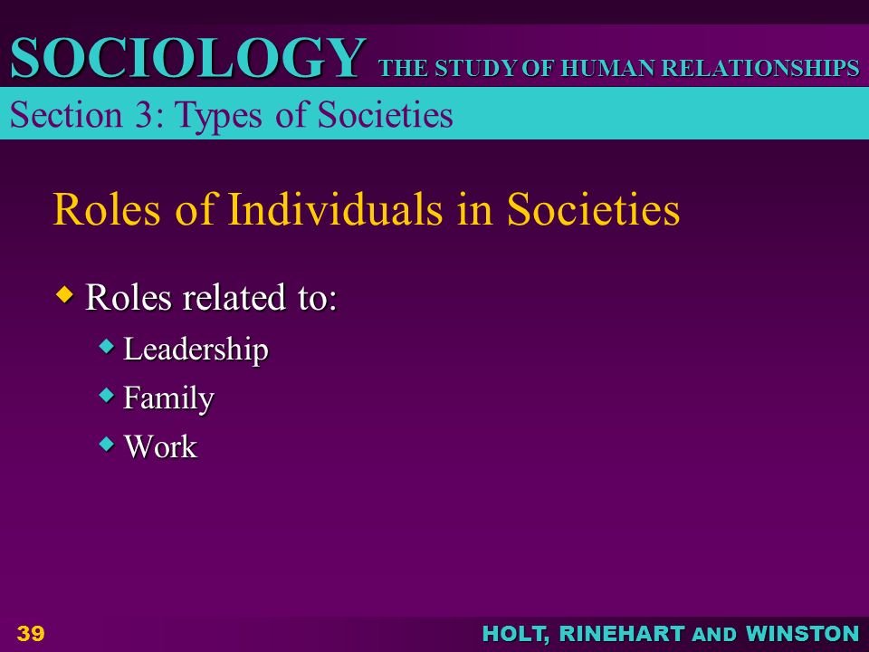 THE STUDY OF HUMAN RELATIONSHIPS SOCIOLOGY HOLT, RINEHART AND WINSTON 39 Roles of Individuals in Societies  Roles related to:  Leadership  Family 