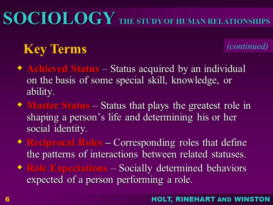 THE STUDY OF HUMAN RELATIONSHIPS SOCIOLOGY HOLT, RINEHART AND WINSTON 6  Achieved Status – Status acquired by an individual on the basis of some spec