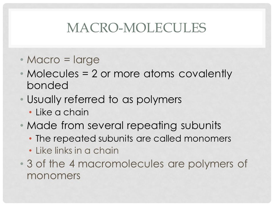 MACRO-MOLECULES Macro = large Molecules = 2 or more atoms covalently bonded Usually referred to as polymers Like a chain Made from several repeating subunits The repeated subunits are called monomers Like links in a chain 3 of the 4 macromolecules are polymers of monomers