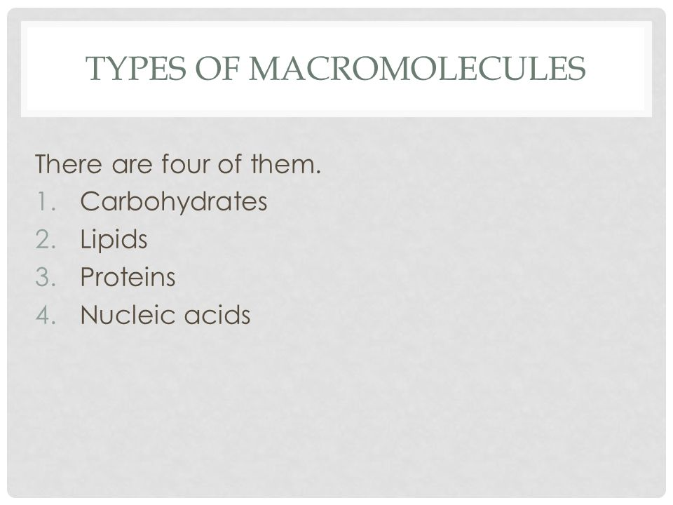 TYPES OF MACROMOLECULES There are four of them. 1.Carbohydrates 2.Lipids 3.Proteins 4.Nucleic acids