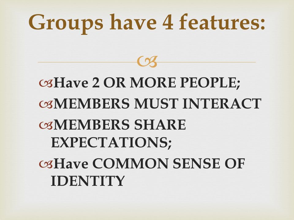   Have 2 OR MORE PEOPLE;  MEMBERS MUST INTERACT  MEMBERS SHARE EXPECTATIONS;  Have COMMON SENSE OF IDENTITY Groups have 4 features: