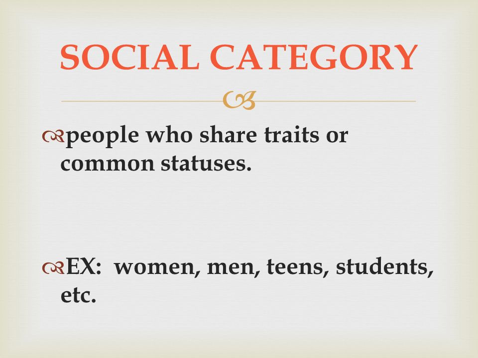   people who share traits or common statuses.  EX: women, men, teens, students, etc.
