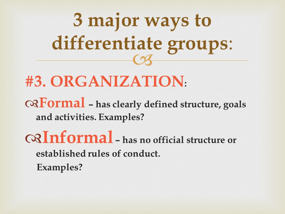  #3. ORGANIZATION :  Formal – has clearly defined structure, goals and activities.