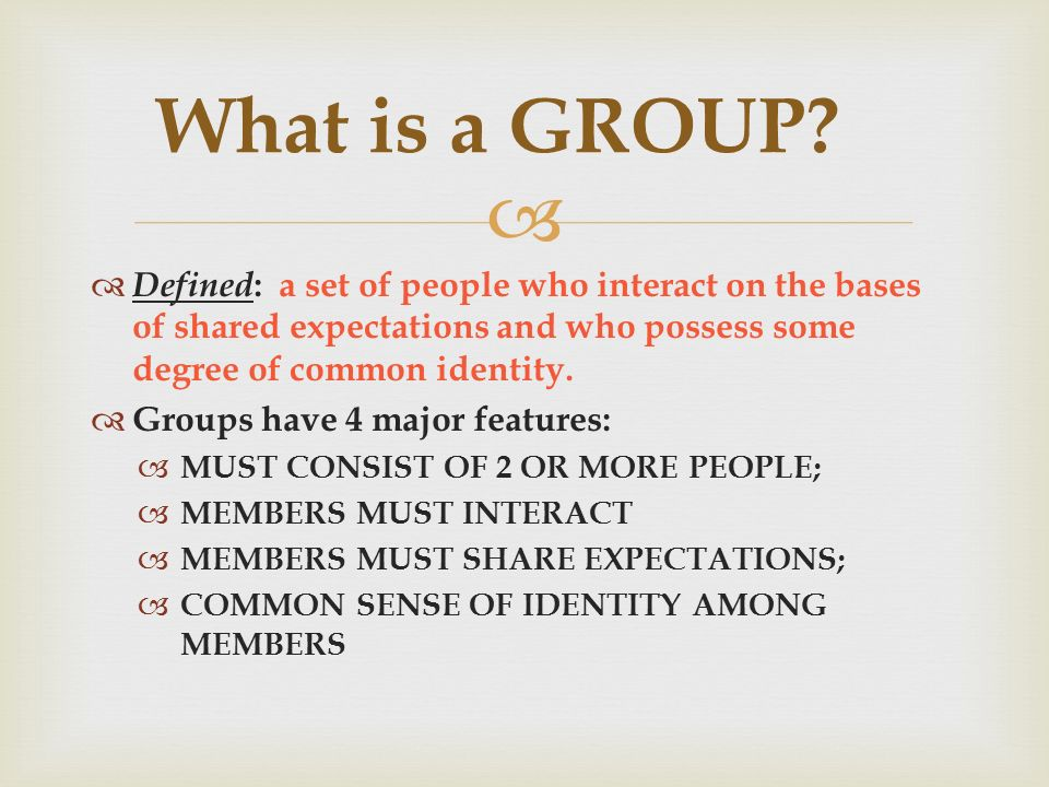   Defined : a set of people who interact on the bases of shared expectations and who possess some degree of common identity.  Groups have 4 major f
