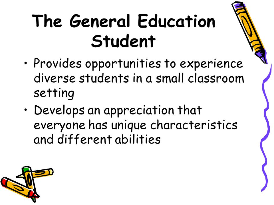 The General Education Student Provides opportunities to experience diverse students in a small classroom setting Develops an appreciation that everyon